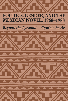 Politics, Gender, and the Mexican Novel, 1968-1988: Beyond the Pyramid - Steele, Cynthia, and Steele Cynthia