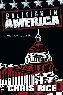 Politics in America: And How to Fix It. - Rice, Chris
