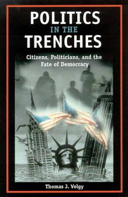 Politics in the Trenches: Citizens, Politicans, and the Fate of Democracy - Volgy, Thomas J