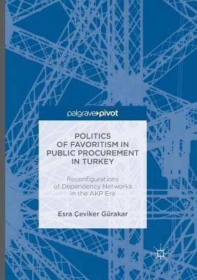 Politics of Favoritism in Public Procurement in Turkey: Reconfigurations of Dependency Networks in the Akp Era - Gurakar, Esra Ceviker
