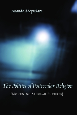 Politics of Postsecular Religion - Abeysekara, Ananda, Professor