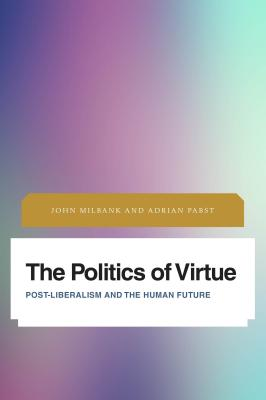Politics of Virtue: Post-Liberalism and the Human Future - Milbank, John, and Pabst, Adrian