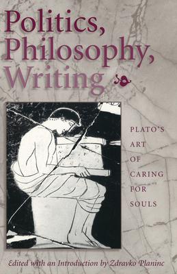 Politics, Philosophy, Writing: Plato's Art of Caring for Souls - Planinc, Zdravko (Editor)