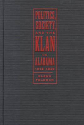 Politics, Society, and the Klan in Alabama, 1915-1949 - Feldman, Glenn