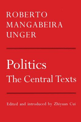 Politics: The Central Texts - Unger, Roberto Mangabeira, and Cui, Zhiyuan (Editor)