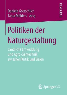 Politiken Der Naturgestaltung: Landliche Entwicklung Und Agro-Gentechnik Zwischen Kritik Und Vision - Gottschlich, Daniela (Editor), and Molders, Tanja (Editor)