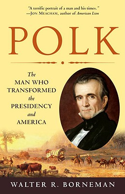 Polk: The Man Who Transformed the Presidency and America - Borneman, Walter R