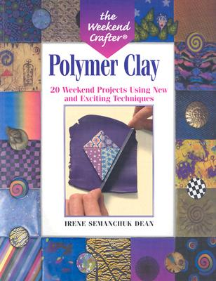 Polymer Clay: 20 Weekend Projects Using New and Exciting Techniques - Dean, Irene Semanchuk