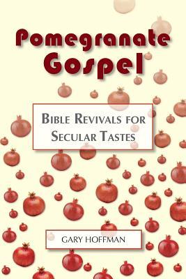 Pomegranate Gospel: Bible Revivals for Secular Tastes - Hoffman, Gary, M.A.