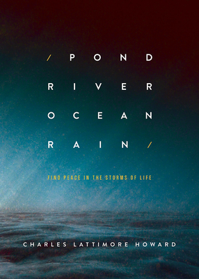 Pond River Ocean Rain: Find Peace in the Storms of Life - Howard, Charles Lattimore