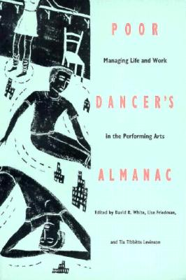 Poor Dancer's Almanac: Managing Life & Work in the Performing Arts - White, David R (Editor), and Friedman, Lise (Editor), and Levinson, Tia Tibbits (Editor)