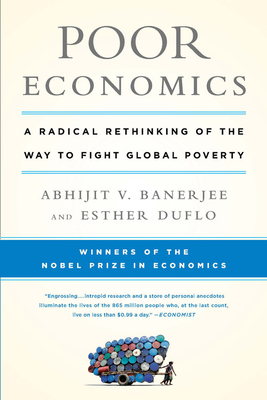 Poor Economics: A Radical Rethinking of the Way to Fight Global Poverty - Banerjee, Abhijit Vinayak, and Duflo, Esther