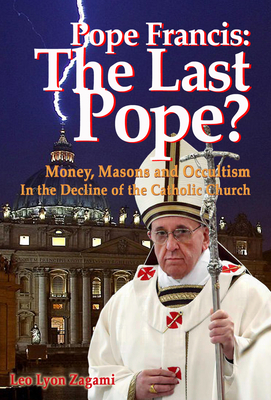 Pope Francis: The Last Pope?: Money, Masons and Occultism in the Decline of the Catholic Church - Zagami, Leo Lyon, and Olsen, Brad (Foreword by)