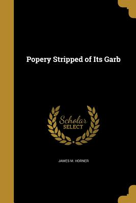 Popery Stripped of Its Garb - Horner, James M