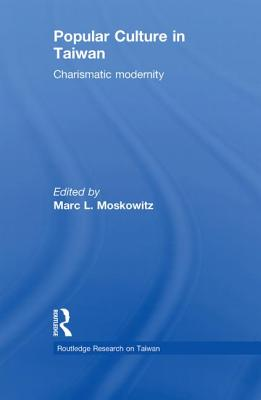 Popular Culture in Taiwan: Charismatic Modernity - Moskowitz, Marc L. (Editor)