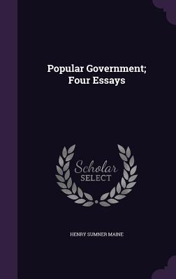 Popular Government; Four Essays - Maine, Henry James Sumner, Sir
