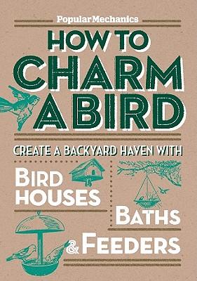 Popular Mechanics How to Charm a Bird: Create a Backyard Haven with Birdhouses, Baths, & Feeders - Popular Mechanics Magazine (Editor)