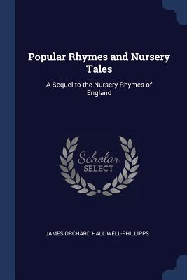 Popular Rhymes and Nursery Tales: A Sequel to the Nursery Rhymes of England - Halliwell-Phillipps, James Orchard