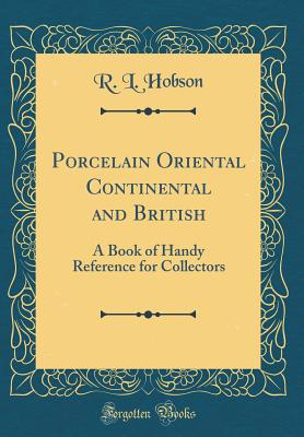 Porcelain Oriental Continental and British: A Book of Handy Reference for Collectors (Classic Reprint) - Hobson, R L