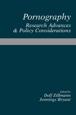 Pornography: Research Advances and Policy Considerations - Zillmann, Dolf (Editor), and Bryant, Jennings (Editor)