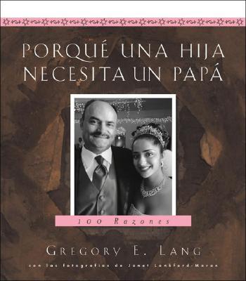 Porque Una Hija Necesita Un Papa: 100 Razones - Lang, Gregory E, Dr., and Lankford-Moran, Janet (Photographer)