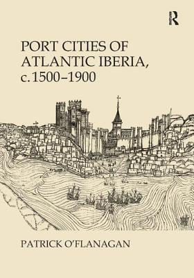 Port Cities of Atlantic Iberia, C. 1500 1900 - O'Flanagan, Patrick