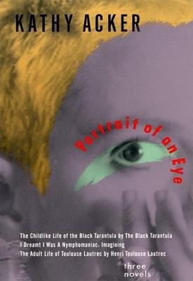 Portrait of an Eye: Three Novels - Acker, Kathy