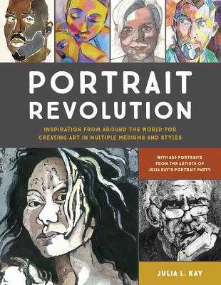 Portrait Revolution: Inspiration from Around the World for Creating Art in Multiple Mediums and Styles - Kay, Julia L