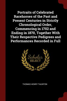 Portraits of Celebrated Racehorses of the Past and Present Centuries in Strictly Chronological Order, Commencing in 1702 and Ending in 1870, Together with Their Respective Pedigrees and Performances Recorded in Full - Taunton, Thomas Henry