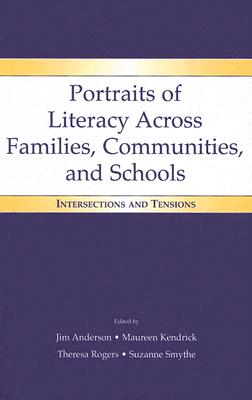 Portraits of Literacy Across Families, Communities, and Schools: Intersections and Tensions - Anderson, Jim (Editor), and Kendrick, Maureen (Editor), and Rogers, Theresa (Editor)