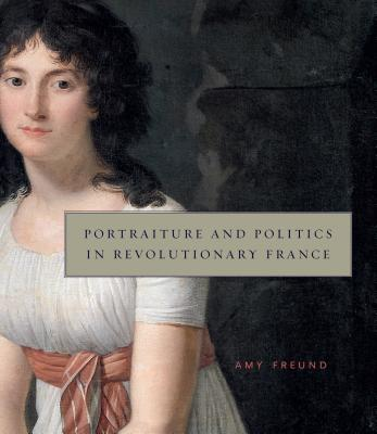 Portraiture and Politics in Revolutionary France - Freund, Amy