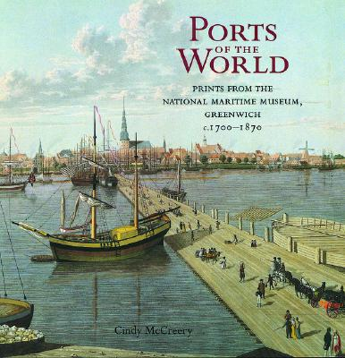Ports of the World: Prints from the National Maritime Museum, Greenwich, C.1700-1870 - McCreery, Cindy