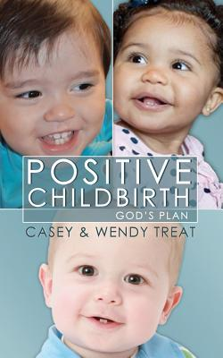 Positive Childbirth, God's Plan: Practical Wisdom for Pregnancy and Delivery - Treat, Casey
