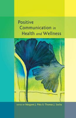 Positive Communication in Health and Wellness - Pitts, Margaret J. (Editor), and Socha, Thomas J. (Editor)
