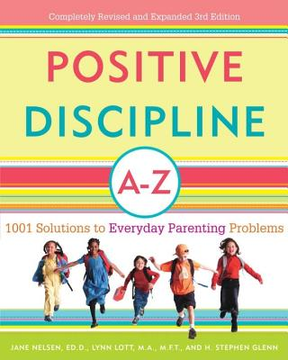 Positive Discipline A-Z: 1001 Solutions to Everyday Parenting Problems - Nelsen, Jane, Ed.D., M.F.C.C., and Lott, Lynn, M.A., M.F.C.C., and Glenn, H Stephen, Ph.D.