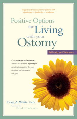 Positive Options for Living with Your Ostomy: Self-Help and Treatment - White, Craig A, PH D, and Beck, David E, M D (Foreword by), and Beart, Robert W