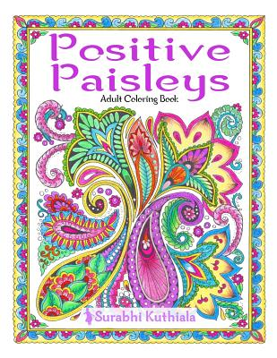 Positive Paisleys: 44 Beautiful Paisley Designs: Flower Patterns, Heena Patterns, Beautiful Borders and Full Page Patterns, Embroidery Designs, Motivational Quotes, Bookmarks, Peacock, Stamps, Letter Head, DIY Pattern - Kuthiala, Surabhi