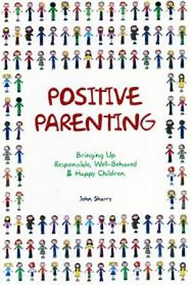 Positive Parenting: Bringing Up Responsible, Well-Behaved & Happy Children - Sharry, John, Dr.
