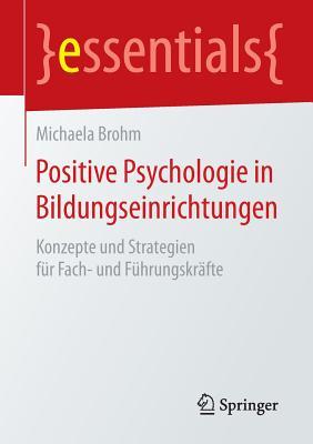 Positive Psychologie in Bildungseinrichtungen: Konzepte Und Strategien Fur Fach- Und Fuhrungskrafte - Brohm, Michaela