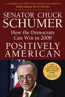 Positively American: How the Democrats Can Win in 2008 - Schumer, Chuck