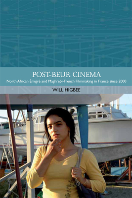 Post-Beur Cinema: North African Emigre and Maghrebi-French Filmmaking in France Since 2000 - Higbee, Will