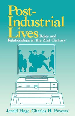 Post Industrial Lives: Roles and Relationships in the 21st Century - Hage, Jerald, Ph.D., and Powers, Charles H