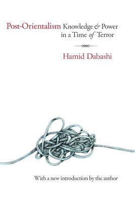 Post-Orientalism: Knowledge and Power in a Time of Terror - Dabashi, Hamid