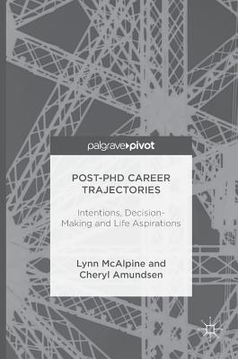 Post-PhD Career Trajectories: Intentions, Decision-Making and Life Aspirations - McAlpine, Lynn, and Amundsen, Cheryl