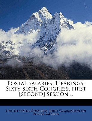 Postal Salaries. Hearings, Sixty-Sixth Congress, First [Second] Session .. Volume 1, PT. 10 - United States Congress Joint Commissio, States Congress Joint Commissio (Creator)
