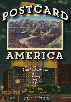 Postcard America: Curt Teich and the Imaging of a Nation, 1931-1950 - Meikle, Jeffrey L.
