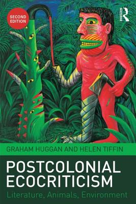 Postcolonial Ecocriticism: Literature, Animals, Environment - Huggan, Graham, and Tiffin, Helen