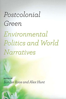 Postcolonial Green: Environmental Politics & World Narratives - Roos, Bonnie (Editor)
