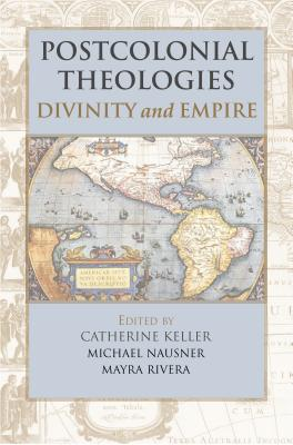 Postcolonial Theologies: Divinity and Empire - Keller, Catherine (Editor), and Nausner, Michael, Dr. (Editor), and Rivera, Mayra (Editor)
