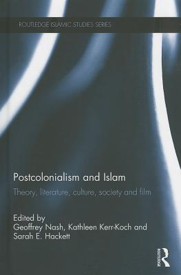 Postcolonialism and Islam: Theory, Literature, Culture, Society and Film - Nash, Geoffrey (Editor), and Kerr-Koch, Kathleen (Editor), and Hackett, Sarah E. (Editor)